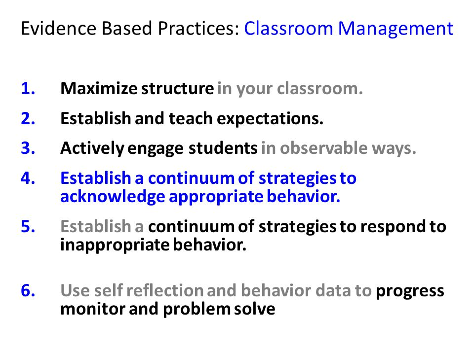 Evidence Based Practices: Classroom Management 1.Maximize structure in your classroom. 2.Establish and teach expectations. 3.Actively engage students