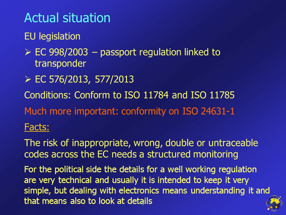 Actual situation EU legislation  EC 998/2003 – passport regulation linked to transponder  EC 576/2013, 577/2013 Conditions: Conform to ISO 11784 and ISO 11785 Much more important: conformity on ISO 24631-1 Facts: The risk of inappropriate, wrong, double or untraceable codes across the EC needs a structured monitoring For the political side the details for a well working regulation are very technical and usually it is intended to keep it very simple, but dealing with electronics means understanding it and that means also to look at details 3