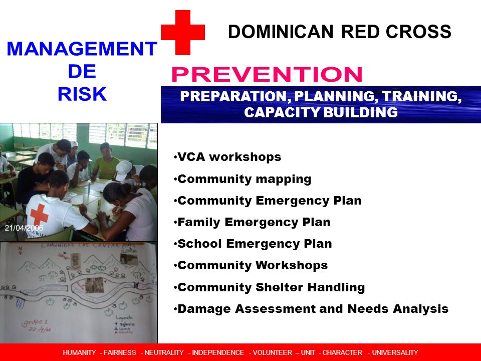 DOMINICAN RED CROSS PREPARATION, PLANNING, TRAINING, CAPACITY BUILDING VCA workshops Community mapping Community Emergency Plan Family Emergency Plan School Emergency Plan Community Workshops Community Shelter Handling Damage Assessment and Needs Analysis HUMANIDAD  IMPARCIALIDAD  NEUTRALIDAD  INDEPENDENCIA  CARACTER VOLUNTARIO  UNIDAD  UNIVERSALIDAD HUMANITY - FAIRNESS - NEUTRALITY - INDEPENDENCE - VOLUNTEER – UNIT - CHARACTER - UNIVERSALITY