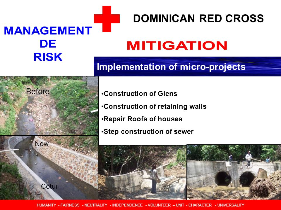DOMINICAN RED CROSS Implementation of micro-projects HUMANIDAD  IMPARCIALIDAD  NEUTRALIDAD  INDEPENDENCIA  CARACTER VOLUNTARIO  UNIDAD  UNIVERSALIDAD Construction of Glens Construction of retaining walls Repair Roofs of houses Step construction of sewer Before Now Cotui HUMANITY - FAIRNESS - NEUTRALITY - INDEPENDENCE - VOLUNTEER – UNIT - CHARACTER - UNIVERSALITY