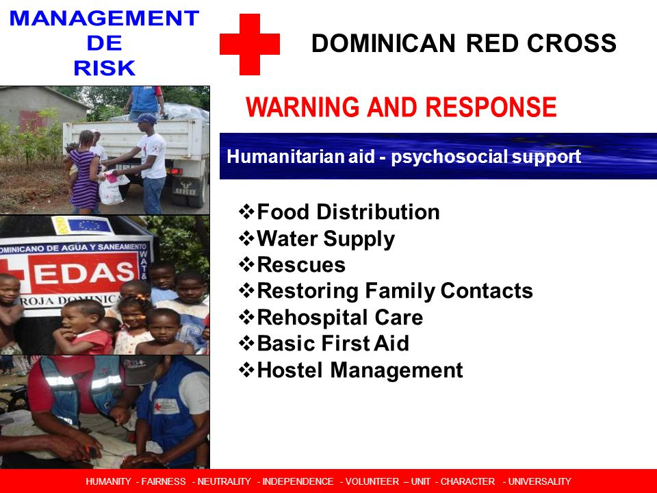DOMINICAN RED CROSS Humanitarian aid - psychosocial support  Food Distribution  Water Supply  Rescues  Restoring Family Contacts  Rehospital Care  Basic First Aid  Hostel Management HUMANIDAD  IMPARCIALIDAD  NEUTRALIDAD  INDEPENDENCIA  CARACTER VOLUNTARIO  UNIDAD  UNIVERSALIDAD HUMANITY - FAIRNESS - NEUTRALITY - INDEPENDENCE - VOLUNTEER – UNIT - CHARACTER - UNIVERSALITY