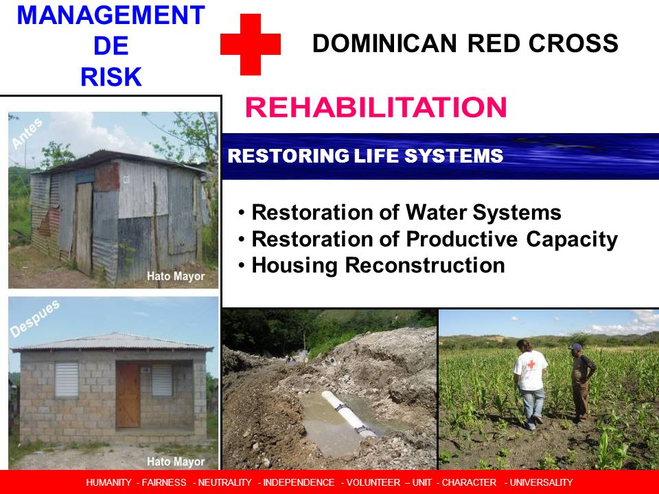 DOMINICAN RED CROSS RESTORING LIFE SYSTEMS Restoration of Water Systems Restoration of Productive Capacity Housing Reconstruction HUMANIDAD  IMPARCIALIDAD  NEUTRALIDAD  INDEPENDENCIA  CARACTER VOLUNTARIO  UNIDAD  UNIVERSALIDAD HUMANITY - FAIRNESS - NEUTRALITY - INDEPENDENCE - VOLUNTEER – UNIT - CHARACTER - UNIVERSALITY