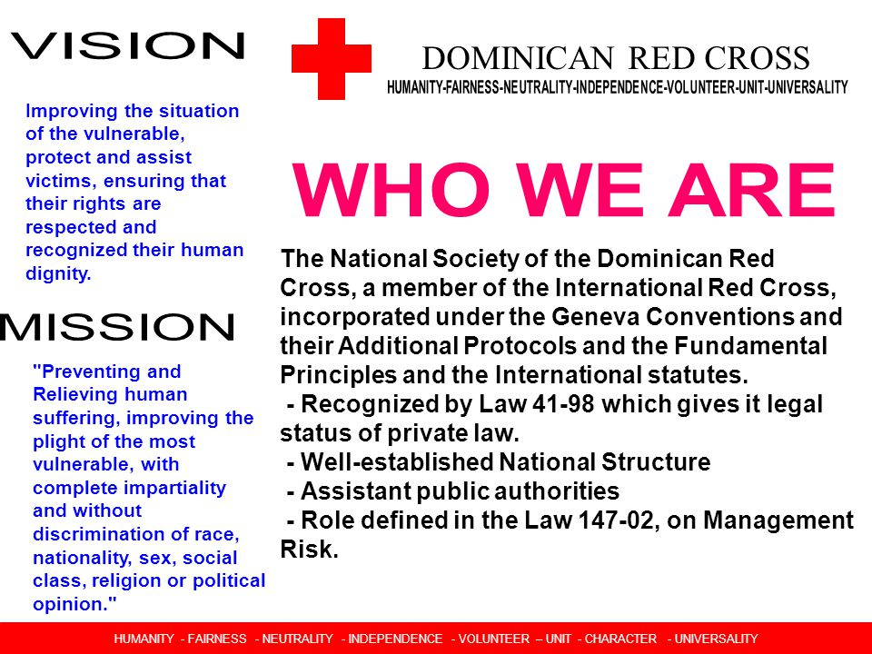 DOMINICAN RED CROSS Improving the situation of the vulnerable, protect and assist victims, ensuring that their rights are respected and recognized their human dignity.