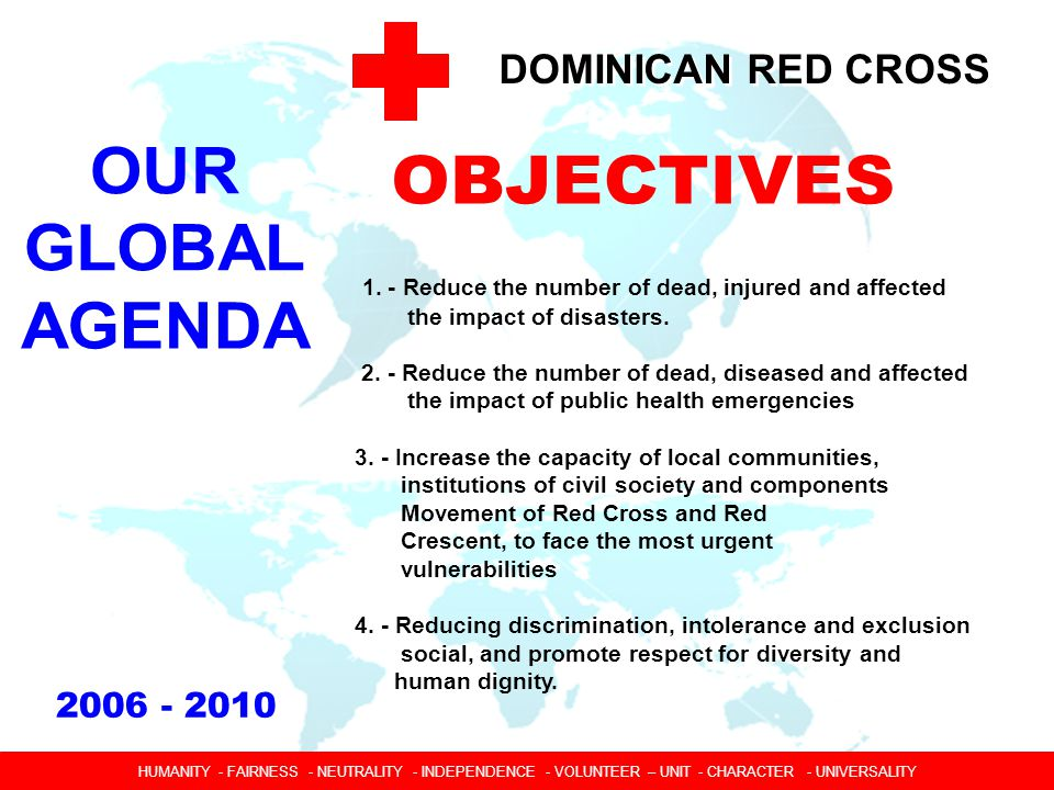 DOMINICAN RED CROSS 1.-PROGRAMS AND MORE FOCUSED ABLE TO RESPOND TO VULNERABILITY 2.-STRENGTHENING THE CRD THE MODEL OF A CHORD NATIONAL SOCIETY GOOD WORK 3.-WORKING TOGETHER EFFECTIVELY: STRATEGIC ALLIANCES HUMANIDAD  IMPARCIALIDAD  NEUTRALIDAD  INDEPENDENCIA  CARACTER VOLUNTARIO  UNIDAD  UNIVERSALIDAD HUMANITY - FAIRNESS - NEUTRALITY - INDEPENDENCE - VOLUNTEER – UNIT - CHARACTER - UNIVERSALITY