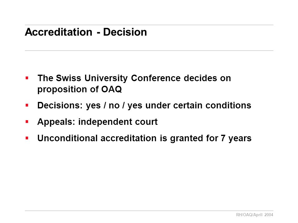 RH/OAQ/April 2004 Accreditation - Decision  The Swiss University Conference decides on proposition of OAQ  Decisions: yes / no / yes under certain conditions  Appeals: independent court  Unconditional accreditation is granted for 7 years