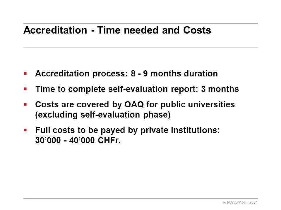 RH/OAQ/April 2004 Accreditation - Time needed and Costs  Accreditation process: 8 - 9 months duration  Time to complete self-evaluation report: 3 months  Costs are covered by OAQ for public universities (excluding self-evaluation phase)  Full costs to be payed by private institutions: 30'000 - 40'000 CHFr.