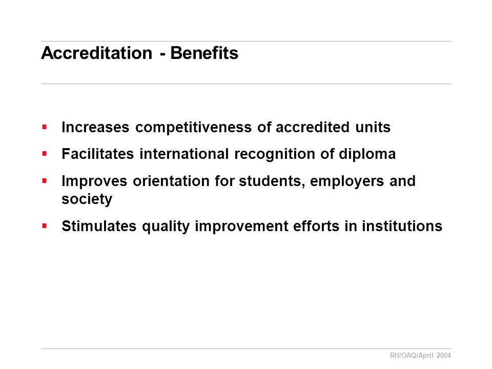 RH/OAQ/April 2004 Accreditation - Benefits  Increases competitiveness of accredited units  Facilitates international recognition of diploma  Improves orientation for students, employers and society  Stimulates quality improvement efforts in institutions