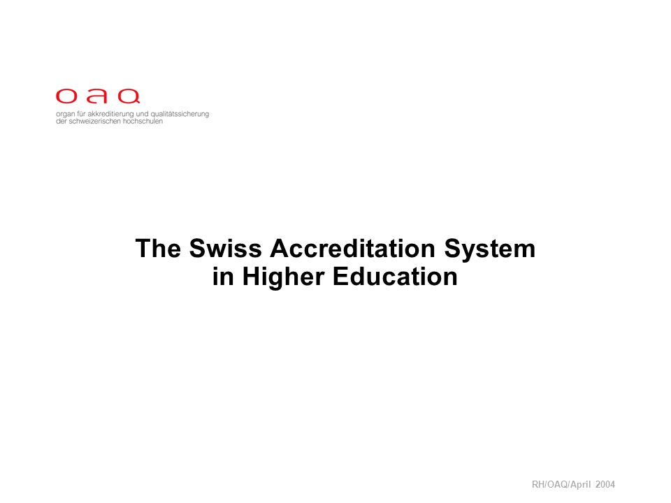 RH/OAQ/April 2004 The Swiss Accreditation System in Higher Education