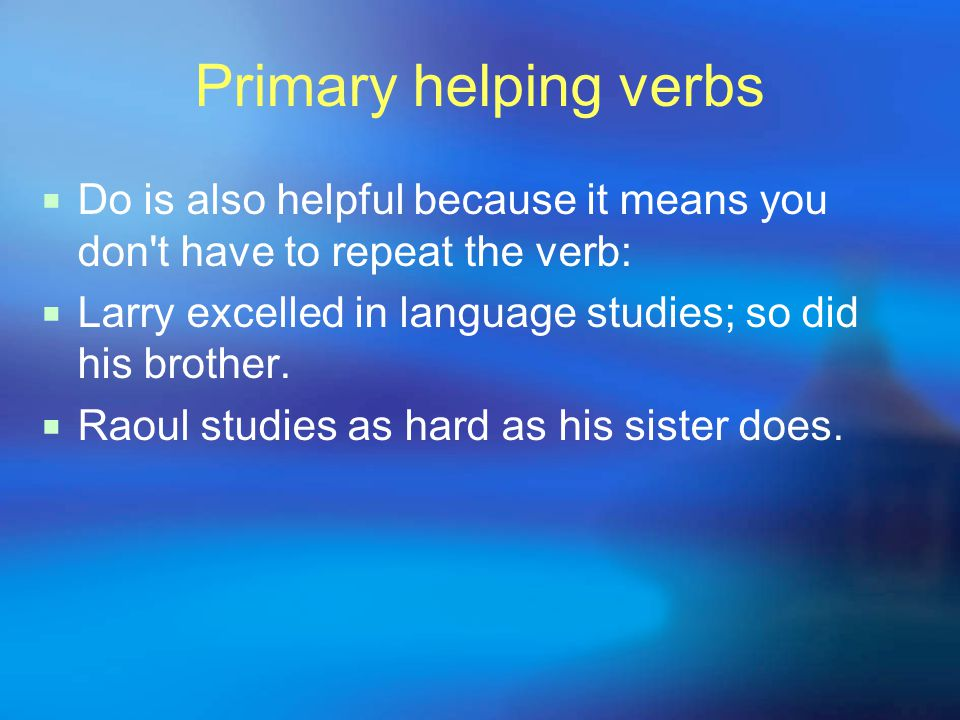 Primary helping verbs  Do is also helpful because it means you don't have to repeat the verb:  Larry excelled in language studies; so did his brothe