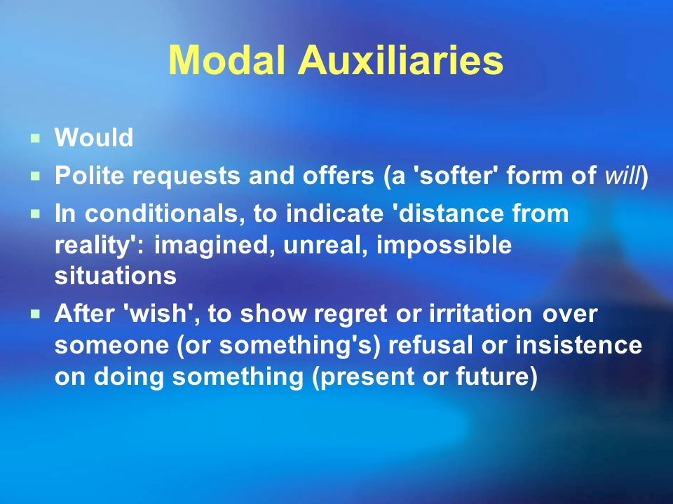 Modal Auxiliaries  Would  Polite requests and offers (a softer form of will)  In conditionals, to indicate distance from reality : imagined, unreal, impossible situations  After wish , to show regret or irritation over someone (or something s) refusal or insistence on doing something (present or future)