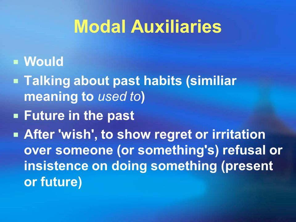 Modal Auxiliaries  Would  Talking about past habits (similiar meaning to used to)  Future in the past  After wish , to show regret or irritation over someone (or something s) refusal or insistence on doing something (present or future)