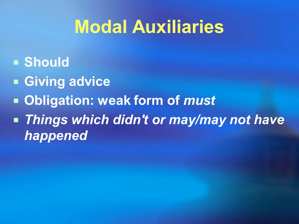 Modal Auxiliaries  Should  Giving advice  Obligation: weak form of must  Things which didn't or may/may not have happened