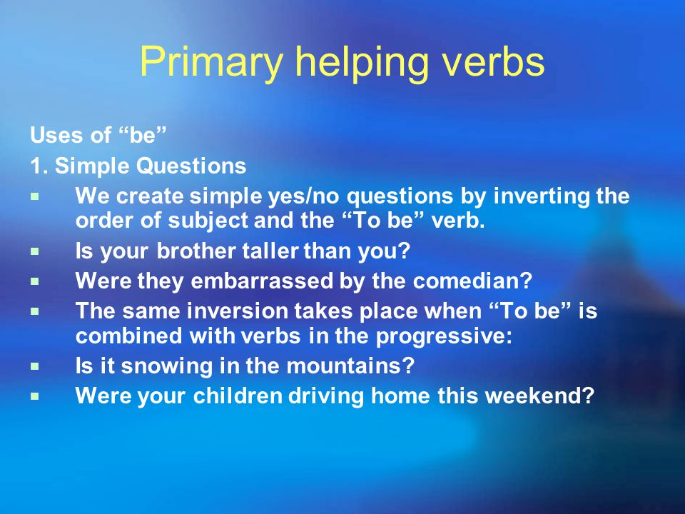 "Primary helping verbs Uses of ""be"" 1. Simple Questions  We create simple yes/no questions by inverting the order of subject and the ""To be"" verb.  I"