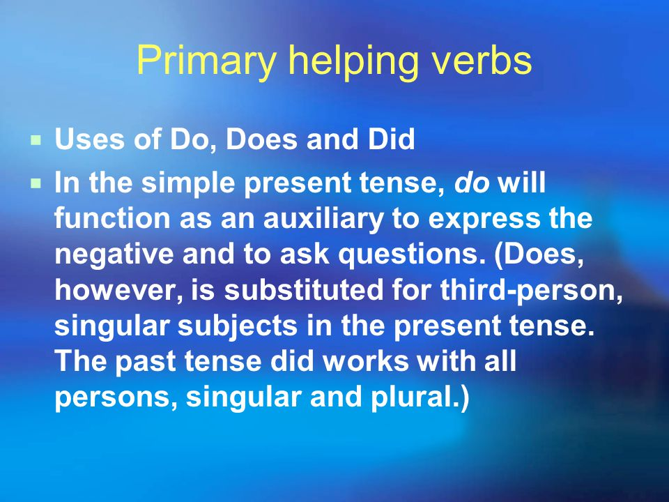 Primary helping verbs  With yes-no questions, the form of do goes in front of the subject and the main verb comes after the subject:  Did your grandmother know Truman.