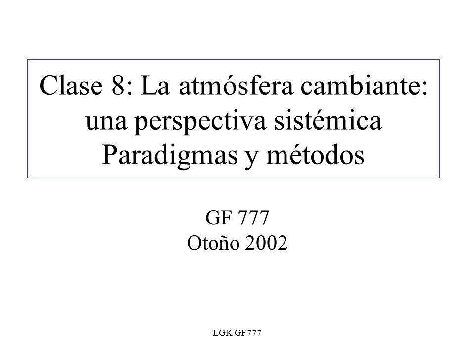 LGK GF777 Clase 8: La atmósfera cambiante: una perspectiva sistémica Paradigmas y métodos GF 777 Otoño 2002