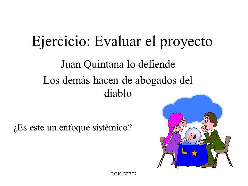 LGK GF777 Ejercicio: Evaluar el proyecto Juan Quintana lo defiende Los demás hacen de abogados del diablo ¿Es este un enfoque sistémico?