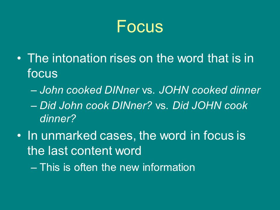 Focus The intonation rises on the word that is in focus –John cooked DINner vs.
