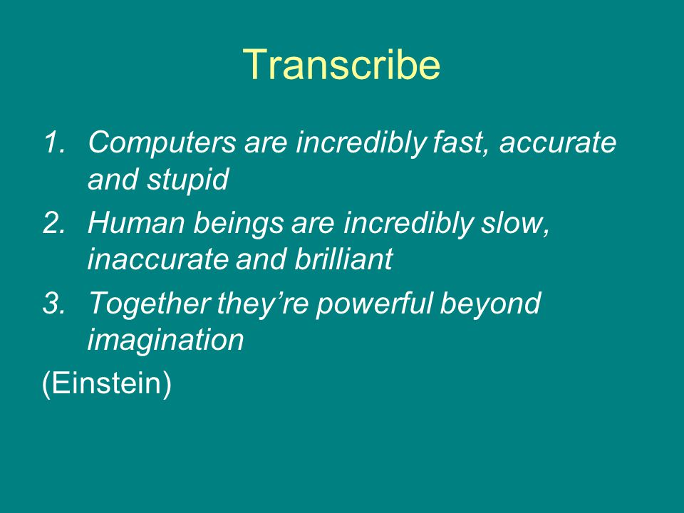 Transcribe 1.Computers are incredibly fast, accurate and stupid 2.Human beings are incredibly slow, inaccurate and brilliant 3.Together they're powerful beyond imagination (Einstein)