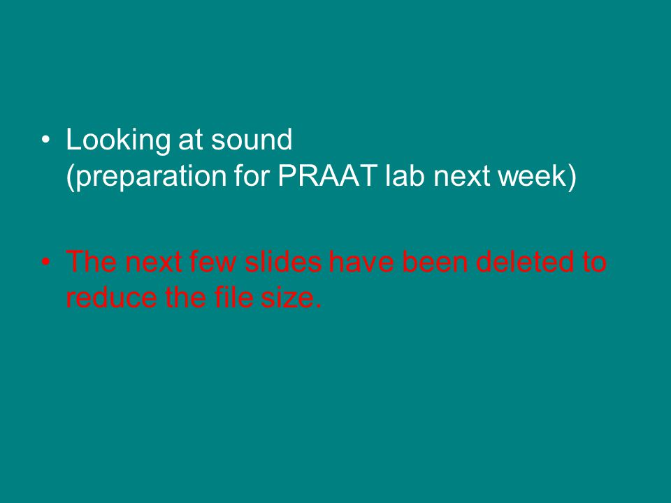 Looking at sound (preparation for PRAAT lab next week) The next few slides have been deleted to reduce the file size.