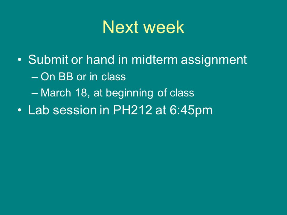 Next week Submit or hand in midterm assignment –On BB or in class –March 18, at beginning of class Lab session in PH212 at 6:45pm