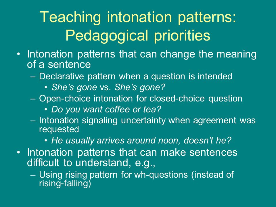Teaching intonation patterns: Pedagogical priorities Intonation patterns that can change the meaning of a sentence –Declarative pattern when a question is intended She's gone vs.