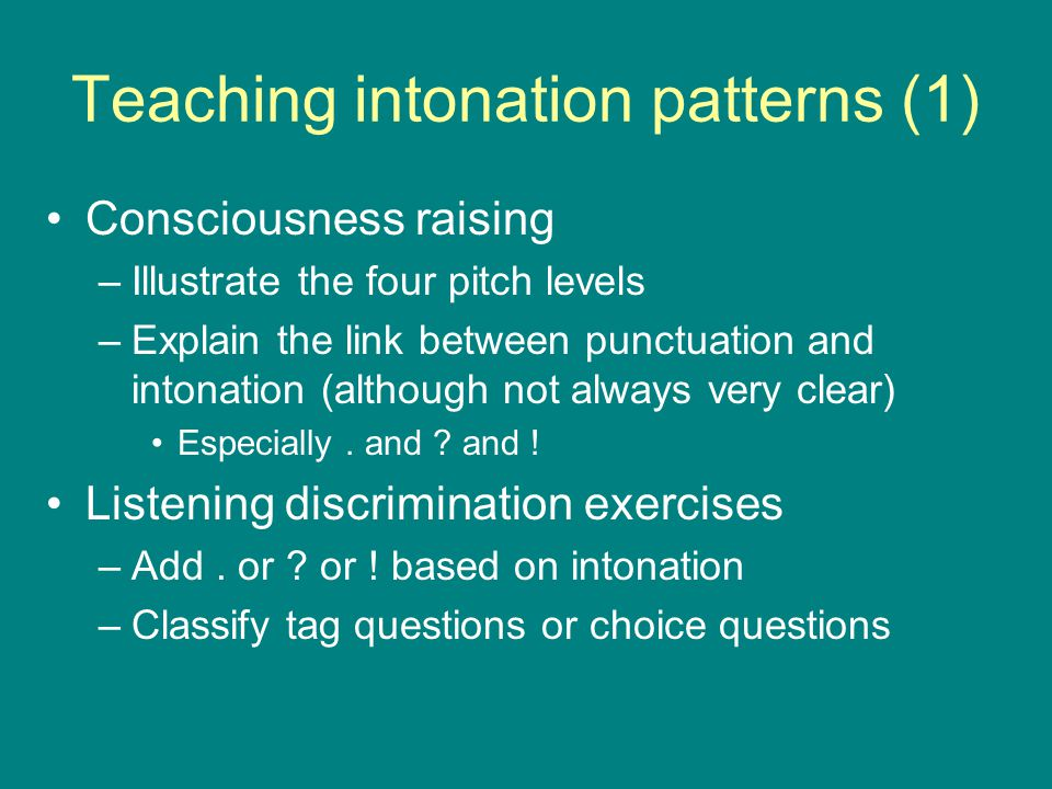 Teaching intonation patterns (1) Consciousness raising –Illustrate the four pitch levels –Explain the link between punctuation and intonation (although not always very clear) Especially.