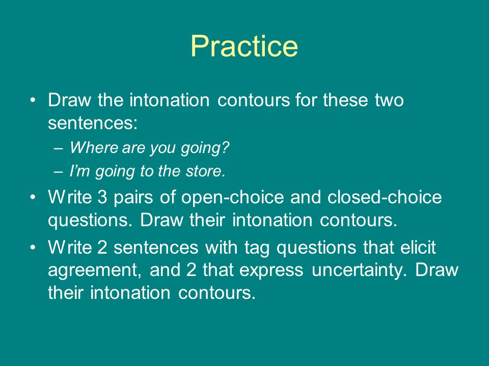 Practice Draw the intonation contours for these two sentences: –Where are you going.