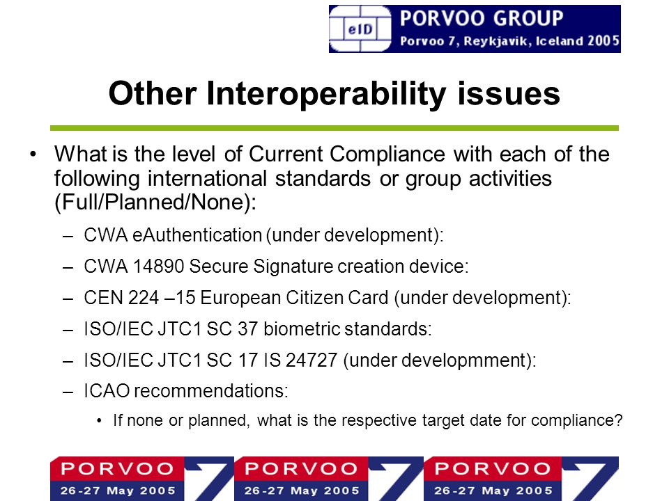 Other Interoperability issues What is the level of Current Compliance with each of the following international standards or group activities (Full/Planned/None): –CWA eAuthentication (under development): –CWA 14890 Secure Signature creation device: –CEN 224 –15 European Citizen Card (under development): –ISO/IEC JTC1 SC 37 biometric standards: –ISO/IEC JTC1 SC 17 IS 24727 (under developmment): –ICAO recommendations: If none or planned, what is the respective target date for compliance?