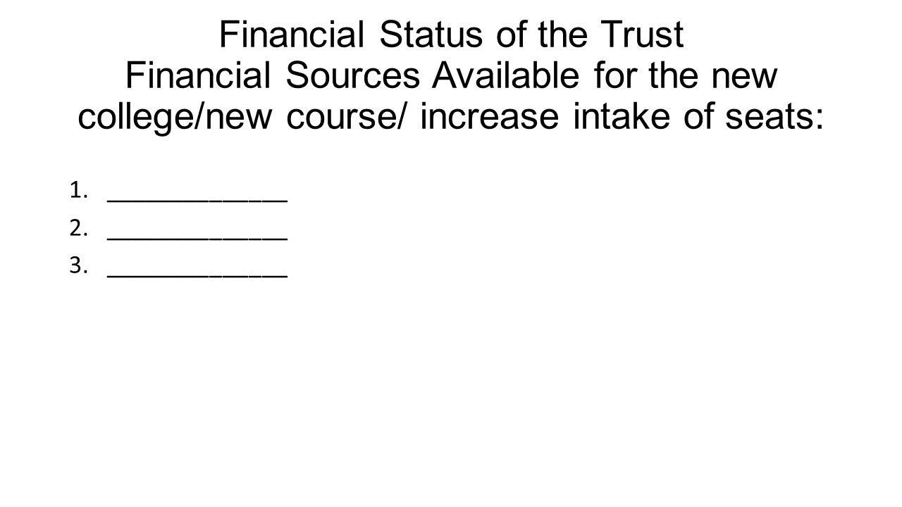 Financial Status of the Trust Financial Sources Available for the new college/new course/ increase intake of seats: 1.______________ 2.______________ 3.______________