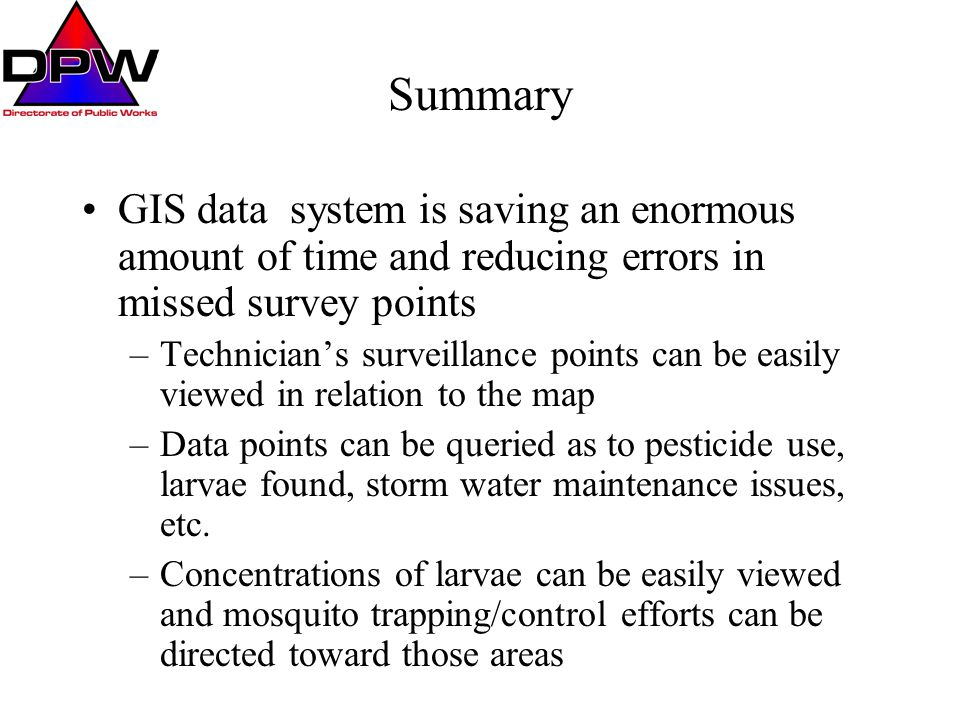 Summary GIS data system is saving an enormous amount of time and reducing errors in missed survey points –Technician's surveillance points can be easi