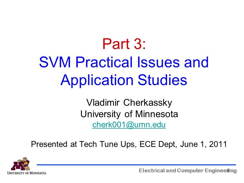 111 Part 3: SVM Practical Issues and Application Studies Electrical and Computer Engineering Vladimir Cherkassky University of Minnesota cherk001@umn.edu Presented at Tech Tune Ups, ECE Dept, June 1, 2011