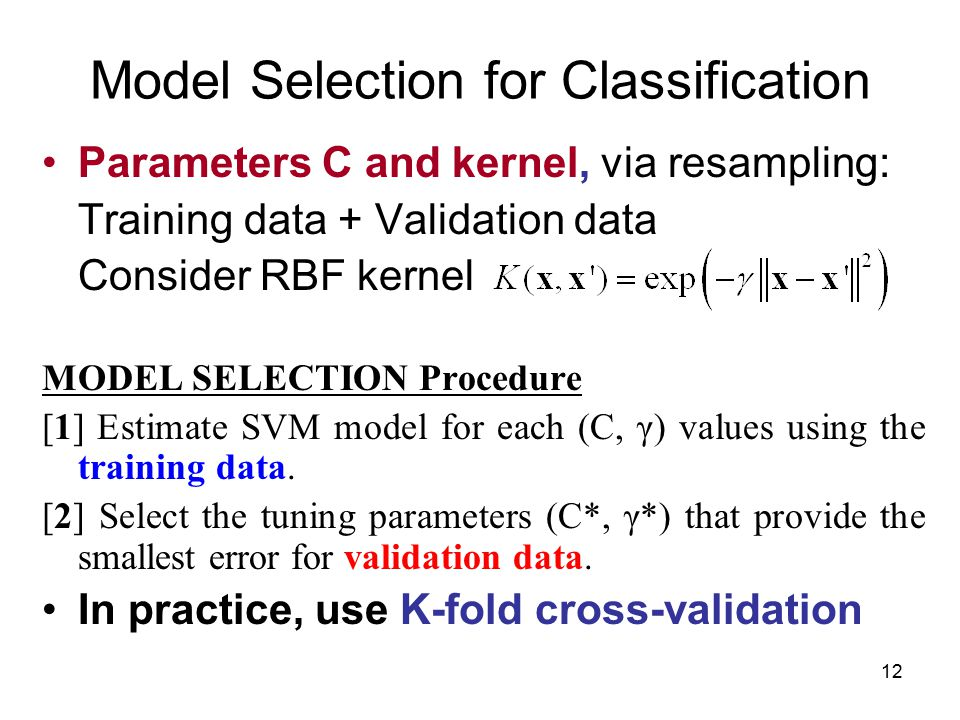 12 Model Selection for Classification Parameters C and kernel, via resampling: Training data + Validation data Consider RBF kernel MODEL SELECTION Procedure [1] Estimate SVM model for each (C, γ) values using the training data.