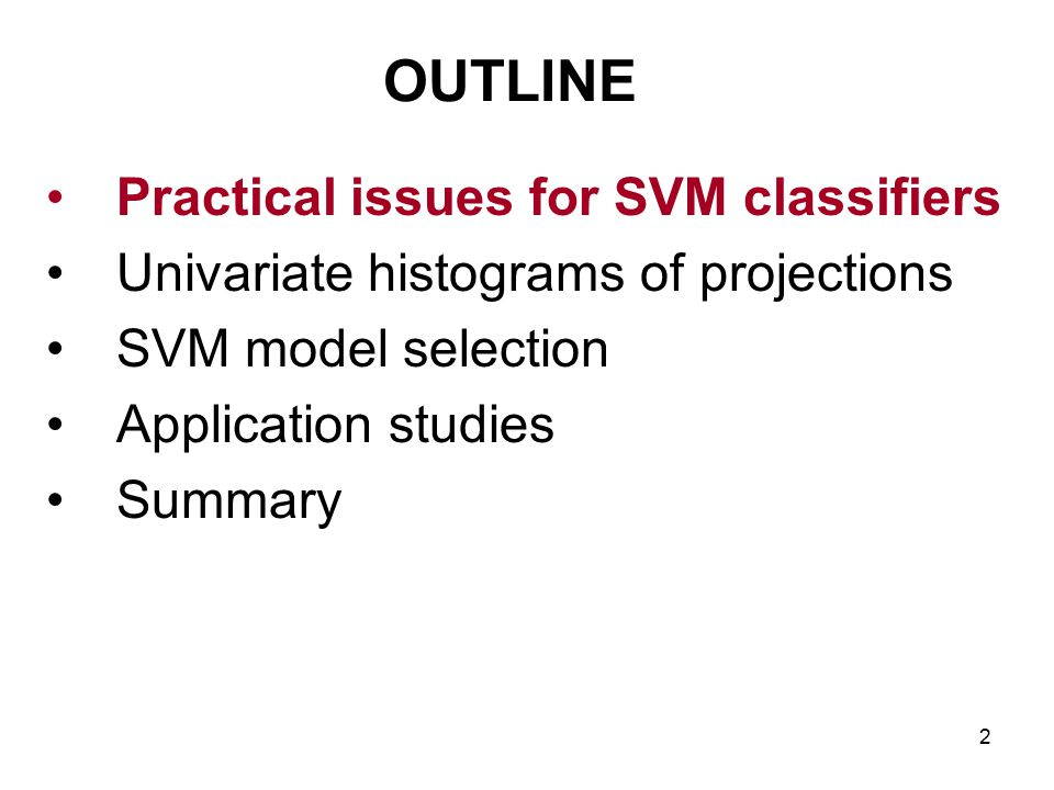 2 OUTLINE Practical issues for SVM classifiers Univariate histograms of projections SVM model selection Application studies Summary
