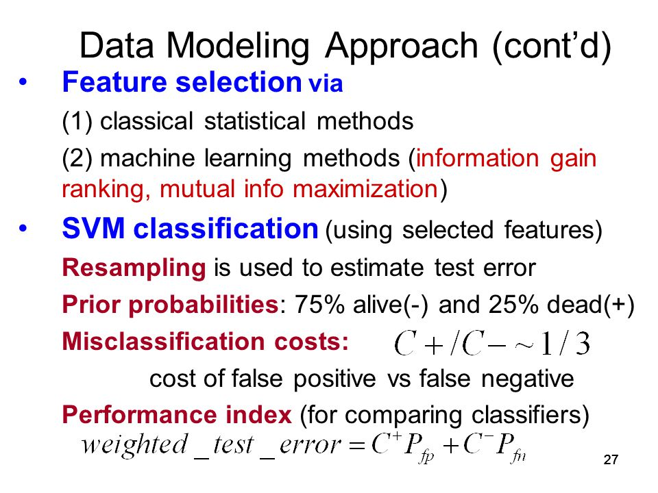 27 Data Modeling Approach (cont'd) Feature selection via (1) classical statistical methods (2) machine learning methods (information gain ranking, mutual info maximization) SVM classification (using selected features) Resampling is used to estimate test error Prior probabilities: 75% alive(-) and 25% dead(+) Misclassification costs: cost of false positive vs false negative Performance index (for comparing classifiers)