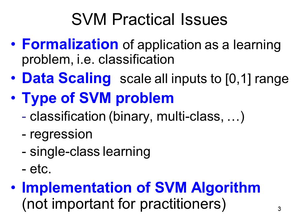 3 SVM Practical Issues Formalization of application as a learning problem, i.e.