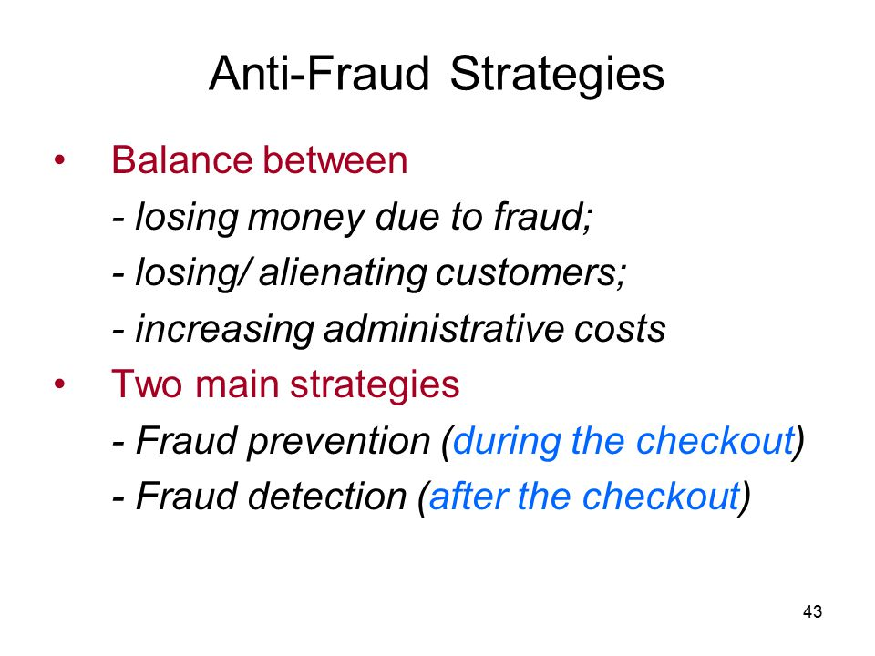 43 Anti-Fraud Strategies Balance between - losing money due to fraud; - losing/ alienating customers; - increasing administrative costs Two main strategies - Fraud prevention (during the checkout) - Fraud detection (after the checkout)