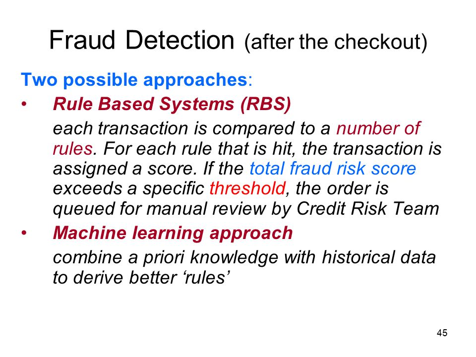 45 Fraud Detection (after the checkout) Two possible approaches: Rule Based Systems (RBS) each transaction is compared to a number of rules.