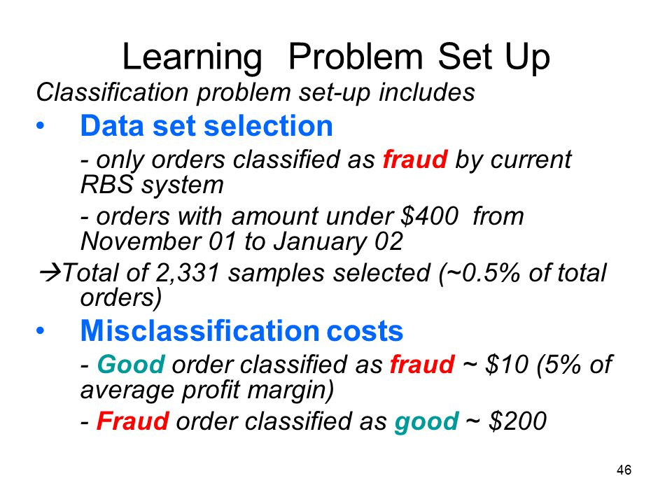 46 Learning Problem Set Up Classification problem set-up includes Data set selection - only orders classified as fraud by current RBS system - orders with amount under $400 from November 01 to January 02  Total of 2,331 samples selected (~0.5% of total orders) Misclassification costs - Good order classified as fraud ~ $10 (5% of average profit margin) - Fraud order classified as good ~ $200