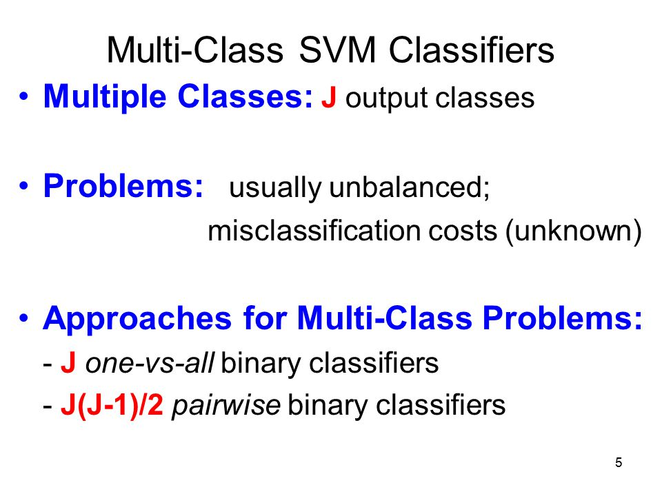 5 Multi-Class SVM Classifiers Multiple Classes: J output classes Problems: usually unbalanced; misclassification costs (unknown) Approaches for Multi-Class Problems: - J one-vs-all binary classifiers - J(J-1)/2 pairwise binary classifiers
