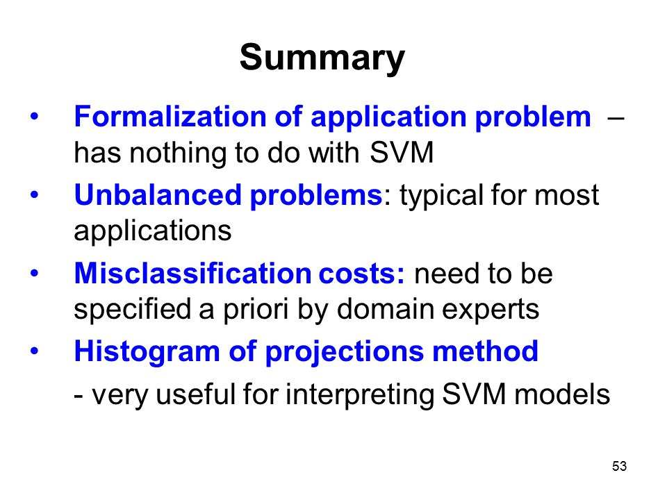 53 Summary Formalization of application problem – has nothing to do with SVM Unbalanced problems: typical for most applications Misclassification costs: need to be specified a priori by domain experts Histogram of projections method - very useful for interpreting SVM models