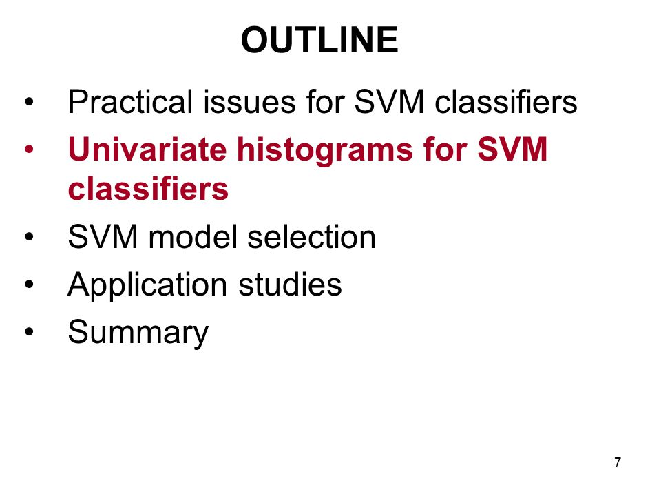 7 OUTLINE Practical issues for SVM classifiers Univariate histograms for SVM classifiers SVM model selection Application studies Summary