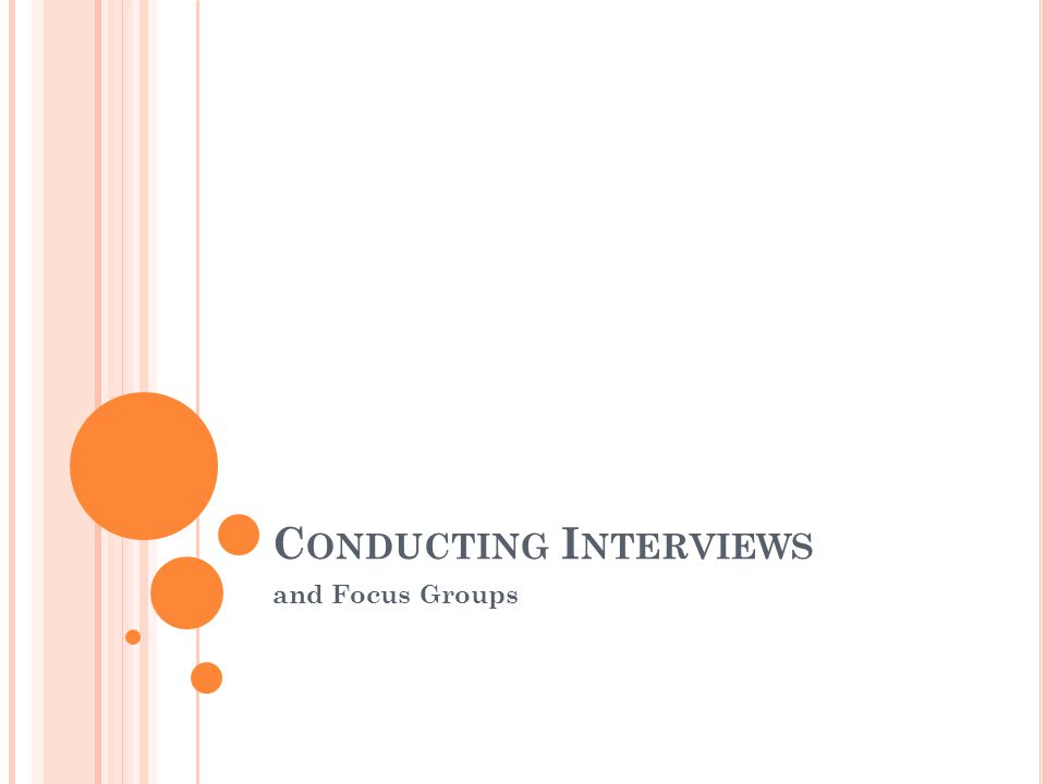 C OMPARING Q UALITATIVE INTERVIEW TYPES QuantitativeQualitative Unstructured Semi-structured 1) 2) No predeveloped questions in survey or interview guide Predeveloped questions – may be administered in no established order; questions may be added depending on circumstances.