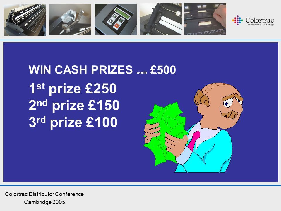 Colortrac Distributor Conference Cambridge 2005 WIN CASH PRIZES worth £500 1 st prize £250 2 nd prize £150 3 rd prize £100