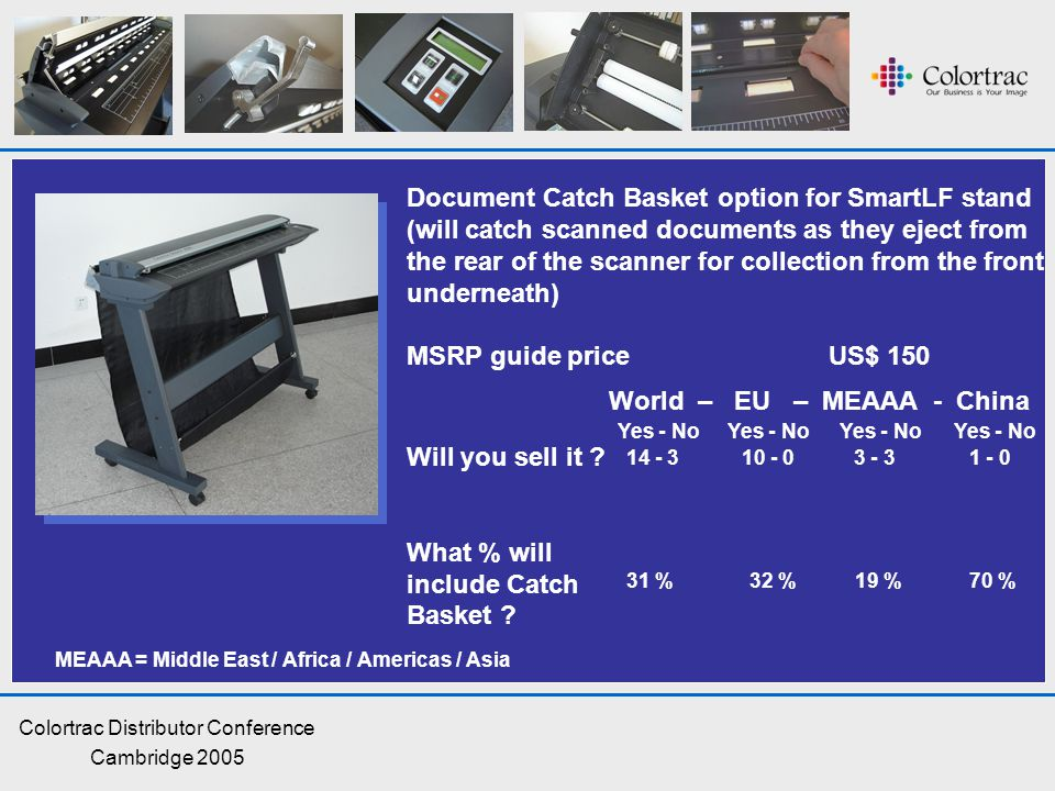 Colortrac Distributor Conference Cambridge 2005 Document Catch Basket option for SmartLF stand (will catch scanned documents as they eject from the rear of the scanner for collection from the front underneath) MSRP guide price US$ 150 Will you sell it .