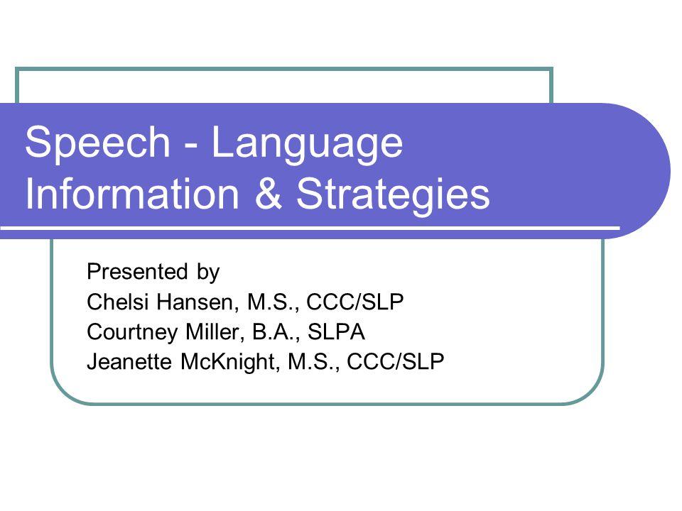 Speech - Language Information & Strategies Presented by Chelsi Hansen, M.S., CCC/SLP Courtney Miller, B.A., SLPA Jeanette McKnight, M.S., CCC/SLP