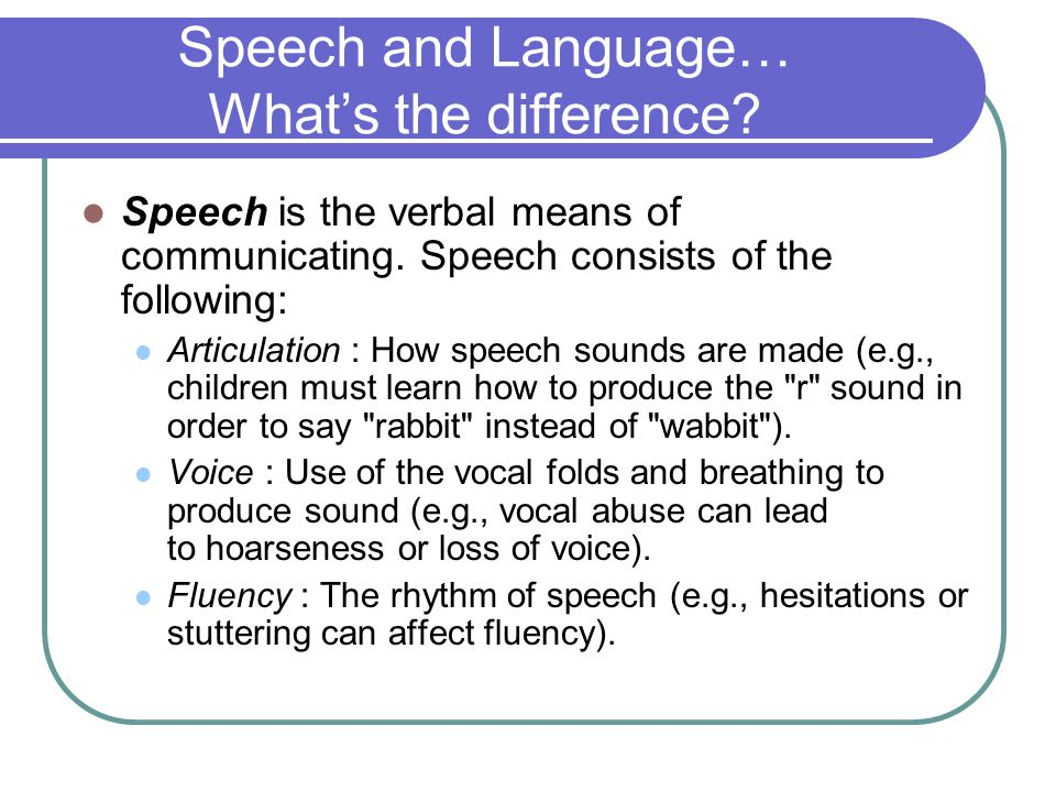 Speech and Language… What's the difference. Speech is the verbal means of communicating.