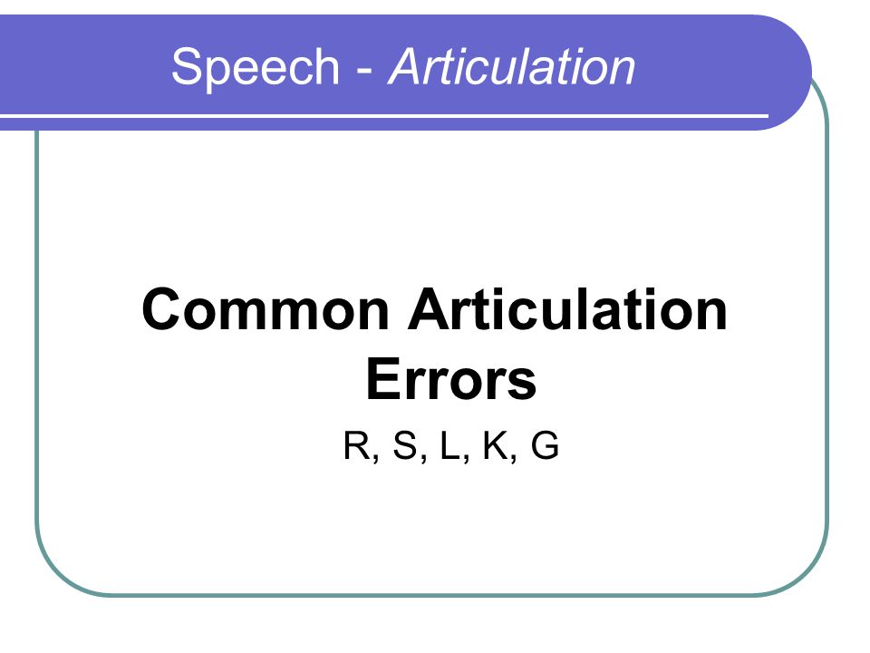 Speech - Articulation Common Articulation Errors R, S, L, K, G