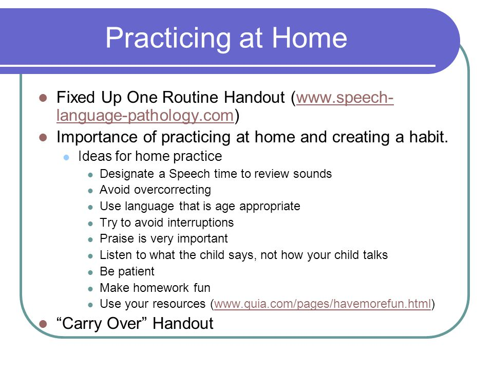 Practicing at Home Fixed Up One Routine Handout (www.speech- language-pathology.com)www.speech- language-pathology.com Importance of practicing at home and creating a habit.
