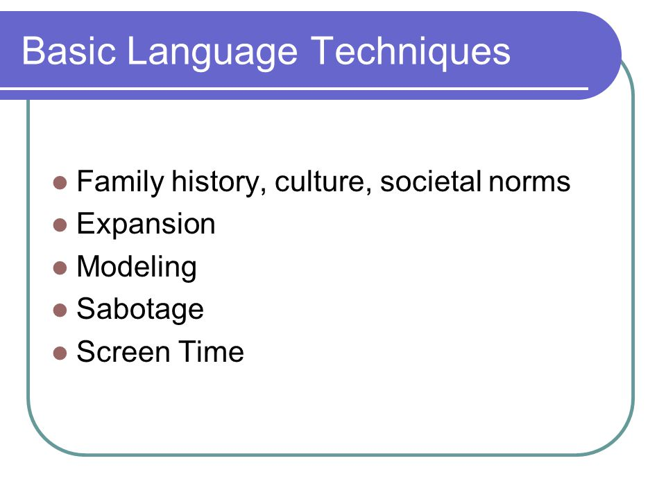 Basic Language Techniques Family history, culture, societal norms Expansion Modeling Sabotage Screen Time