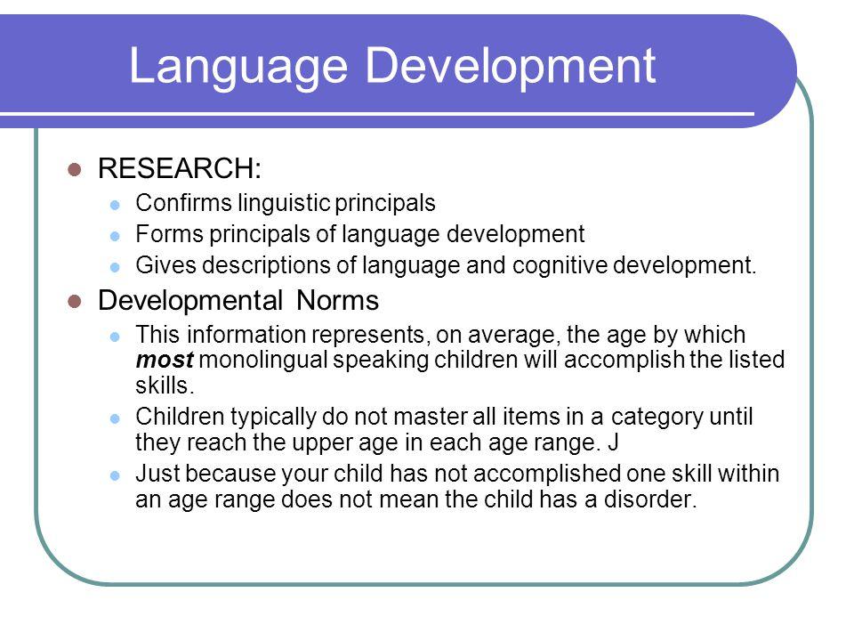 Language Development RESEARCH: Confirms linguistic principals Forms principals of language development Gives descriptions of language and cognitive development.